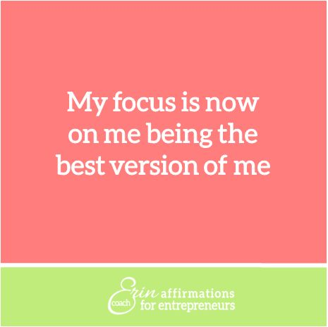 My focus is now on me being the best version of me.  Affirmations for Women Entrepreneurs from Coach Erin