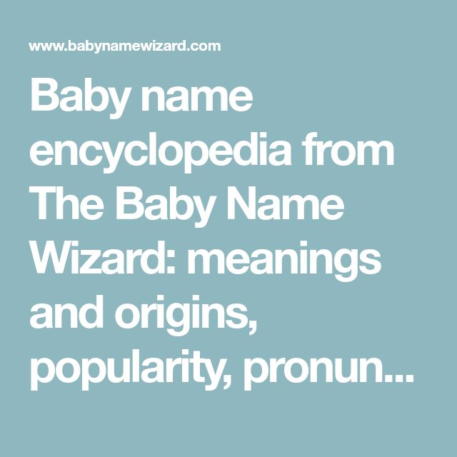 Baby name encyclopedia from The Baby Name Wizard: meanings and origins, popularity, pronunciations, sibling names, surveys...and add your own insights!