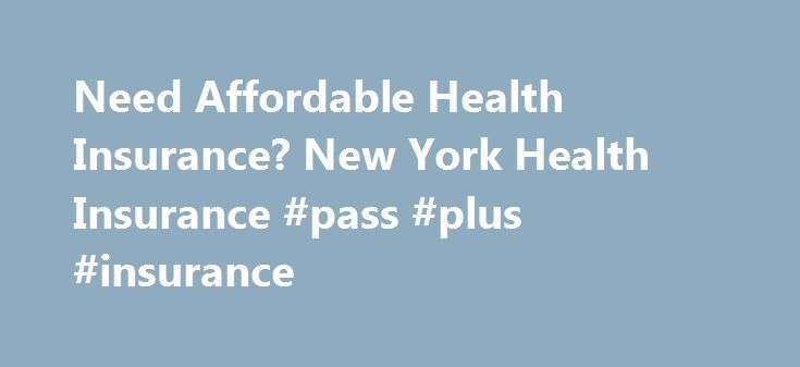 Need Affordable Health Insurance? New York Health Insurance #pass #plus #insurance http://insurances.remmont.com/need-affordable-health-insurance-new-york-health-insurance-pass-plus-insurance/  #cheap health insurance # Need Affordable Health Insurance? You re not alone! And the good news is affordable health insurance is just a few clicks away. At Vista Health Solutions you can shop the leading health insurance carriers in the country to find affordable health insurance quotes within…