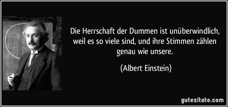 Die Herrschaft der Dummen ist unüberwindlich, weil es so viele sind, und ihre Stimmen zählen genau wie unsere. (Albert Einstein)