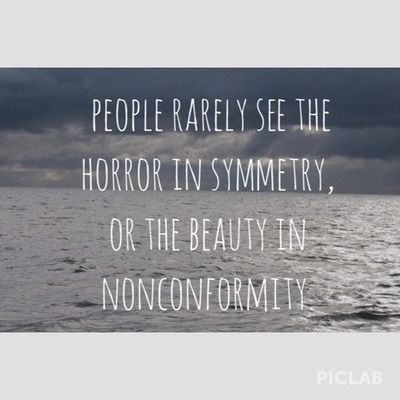 People rarely see horror in symmetry or beauty in nonconformity. shane koyczan