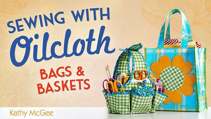 Use oilcloth to sew a marvelous market bag and a sturdy sewing basket