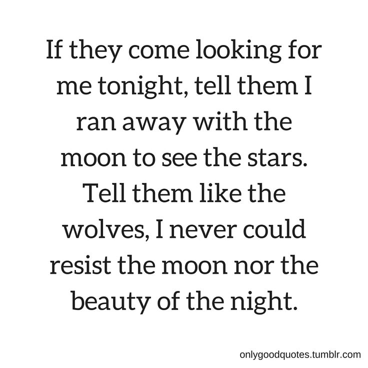 """  If they come looking for me tonight, tell them I ran away with the moon to see the stars. Tell them like the wolves, I never could resist the moon nor the beauty of the night. ""onlygoodquotes.tumblr.com"
