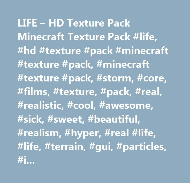 LIFE – HD Texture Pack Minecraft Texture Pack #life, #hd #texture #pack #minecraft #texture #pack, #minecraft #texture #pack, #storm, #core, #films, #texture, #pack, #real, #realistic, #cool, #awesome, #sick, #sweet, #beautiful, #realism, #hyper, #real #life, #life, #terrain, #gui, #particles, #items, #misc, #best, #high, #def, #definition, #mobs, #font, #beast, #environment…