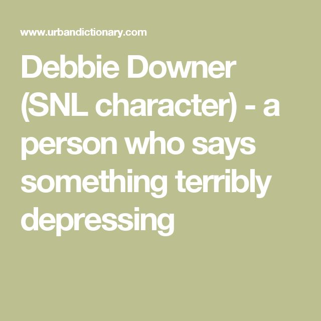 Debbie Downer (SNL character) - a person who says something terribly depressing