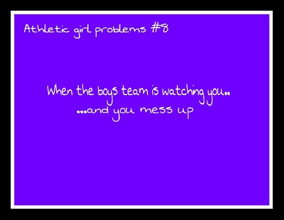 Athletic girl problems #34 yessss!!!!! :( it's so embarrassing especially when they thing they're better than you because they're guys