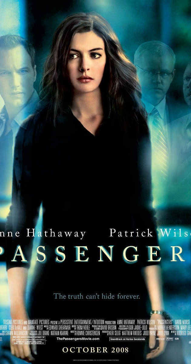 Passenger (2008) ... Directed by Rodrigo García.  With Anne Hathaway, Patrick Wilson, David Morse, Andre Braugher. A grief counselor working with a group of plane-crash survivors finds herself at the root of a mystery when her clients begin to disappear.