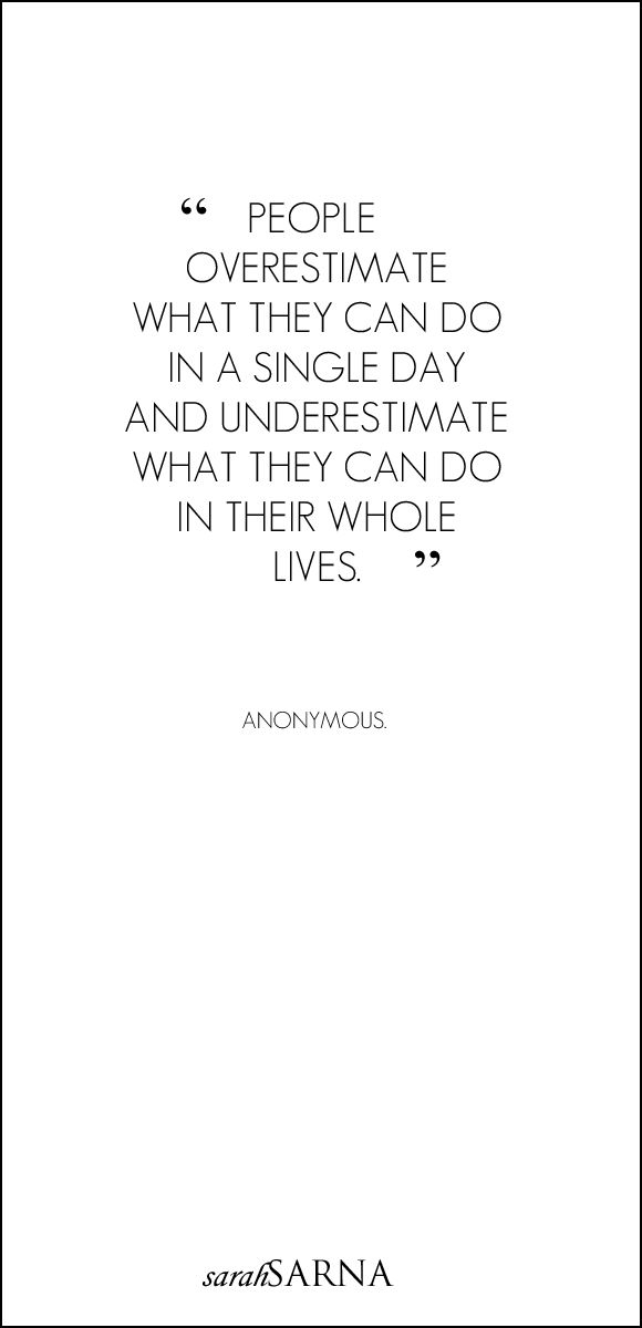 La gente sobreestima lo que pueden hacer en un simple día, pero subestima lo que puede hacer en toda su vida.