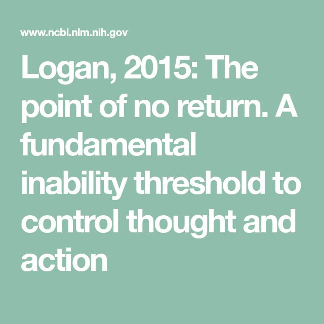 Logan, 2015: The point of no return. A fundamental inability threshold to control thought and action