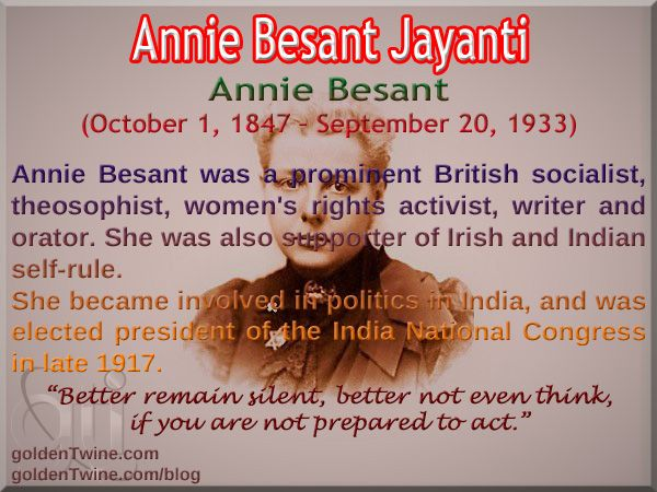 Annie Besant Jayanti. Annie Besant (October 1, 1847 – September 20, 1933).  Annie Besant was a prominent British socialist, theosophist, women's rights activist, writer and orator. She was also supporter of Irish and Indian self-rule.  She became involved in politics in India, and was elected president of the India National Congress in late 1917.  'Better remain silent, better not even think, if you are not prepared to act.'   [Graphic Design: GoldenTwine Graphic]