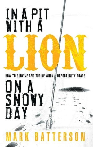 In a Pit with a Lion on a Snowy Day: How to Survive and Thrive When Opportunity Roars  by Mark Batterson
