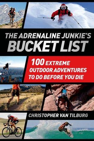The Adrenaline Junkie's Bucket List: 100 Extreme Outdoor Adventures to Do Before You Die by Christopher Van Tillburg