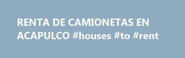 RENTA DE CAMIONETAS EN ACAPULCO #houses #to #rent http://renta.remmont.com/renta-de-camionetas-en-acapulco-houses-to-rent/  #camionetas en renta # RENTA DE CAMIONETAS EN ACAPULCO RENTA DE CAMIONETAS EN ACAPULCO PARA VIAJES DE PLACER O DE NEGOCIOS. EXCELENTE PRECIO, CALIDAD Y SERVICIO. LLAME LAS 24 HORAS. En Renta de Camionetas en Acapulco nos ajustamos a sus necesidades y podemos darle servicio de acuerdo a su presupuesto. Renta de Camionetas en Acapulco. Renta de Camionetas en Acapulco…