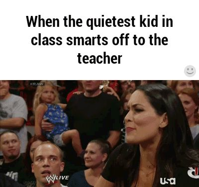 When the quietest kid in class smarts off to the teacher<<< I am that kid, the feeling is mutual.