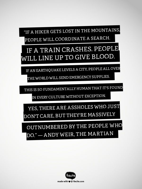 """If a hiker gets lost in the mountains, people will coordinate a search. If a train crashes, people will line up to give blood. If an earthquake levels a city, people all over the world will send emergency supplies. This is so fundamentally human that it's found in every culture without exception. Yes, there are assholes who just don't care, but they're massively outnumbered by the people who do.""  ― Andy Weir, The Martian - Quote From Recite.com #RECITE #QUOTE"