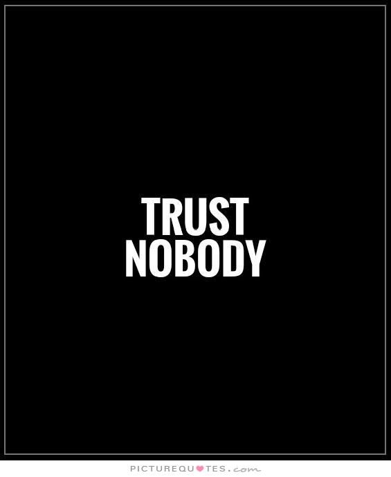 I go by this most of the time. There's probably only about seven people I trust completely in my life, who I trust not to hurt me, who I know genuinely 100% love and care about me, I trust people, but never 100%. There's ALWAYS the chance they will hurt me, hate me, or leave me. It's happened enough to me in the past. People who promise never to hate me or talk about me behind my back and have done just that. I'm independent, and it's better for me to stand alone in this world sometimes…