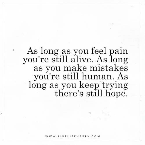 #As Long as You Feel Pain You're Still alive. As long as you make mistakes you're still human. As long as you keep tryping there's still hope