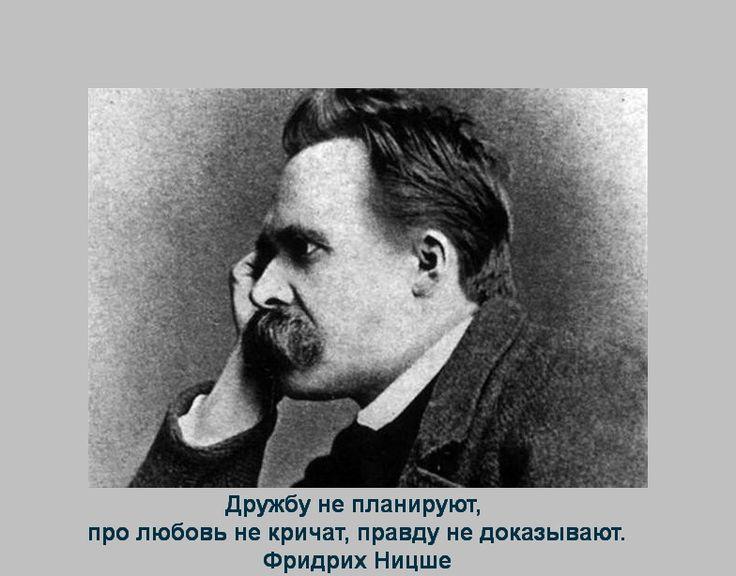 Дружбу не планируют, про любовь не кричат, правду не доказывают. Фридрих Ницше