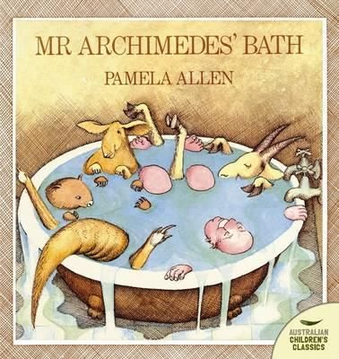 Mr. Archimedes' Bath - Pamela Allen - Every time Mr Archimedes has a bath with his friends, the water overflows. Somebody must be putting extra water in the bath. Is it Kangaroo? Or is it Goat or Wombat? Whoever it is, Mr Archimedes is going to find out.