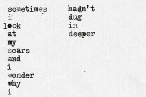 Sometimes I Look At My Scars And Ask Why Haven't I Dug