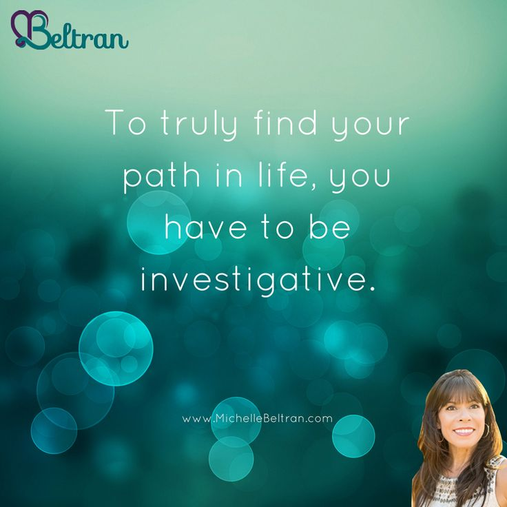 To truly find your path in life, you have to be investigative.