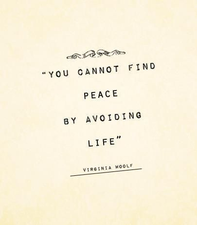 You cannot find peace by avoiding life...