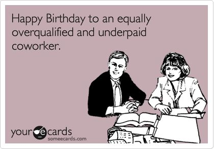 Happy Birthday to an equally overqualified and underpaid coworker.