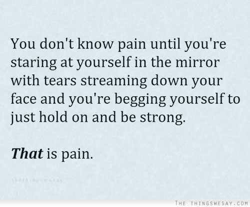 You don't know pain until you're staring at yourself in the mirror with tears streaming down your face and your begging yourself to just hold on and be strong.  THAT is pain.