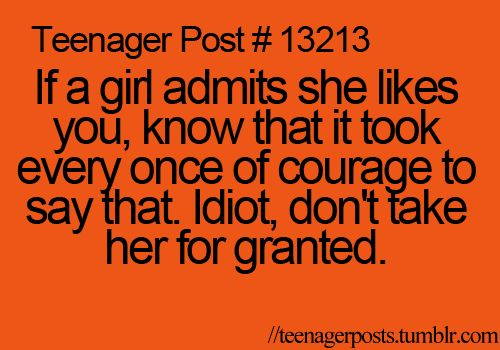 Teenager Post #13213: If a girl admits she likes you, know that it took every ounce of courage to say that. Idiot, don't take her for granted.