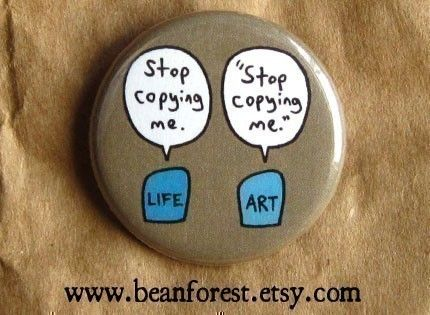 art imitates life  pinback button badge by beanforest on Etsy, $1.50. this shop is a RIOT!