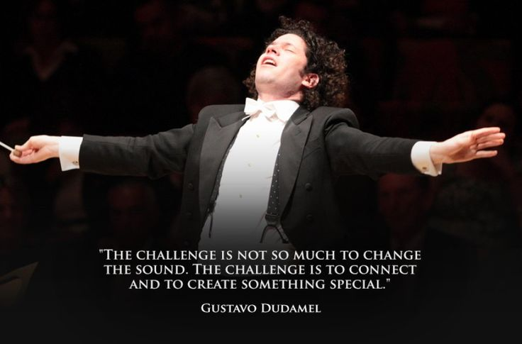 """The challenge is not so much to change the sound. The challenge is to connect and to create something special."" Gustavo Dudamel"