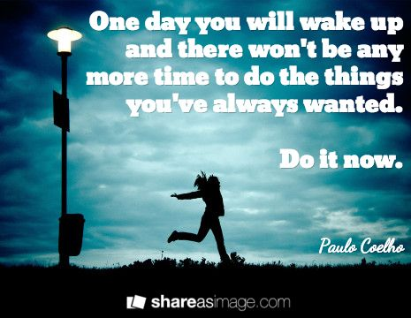 """""""One Day You Will Wake Up & There Won't Be Any More Time ..."""