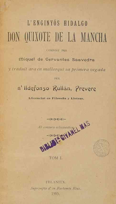 MALLORQUÍN - L'enginyós hidalgo Don Quixote de la Mancha / Ildefonso Rullán, tr.-- 1905.-- Enlace a la reprod. digital de la Biblioteca Virtual Miguel de Cervantes http://www.cervantesvirtual.com/obra-visor/lenginyos-hidalgo-don-quixote-de-la-mancha--0/html/