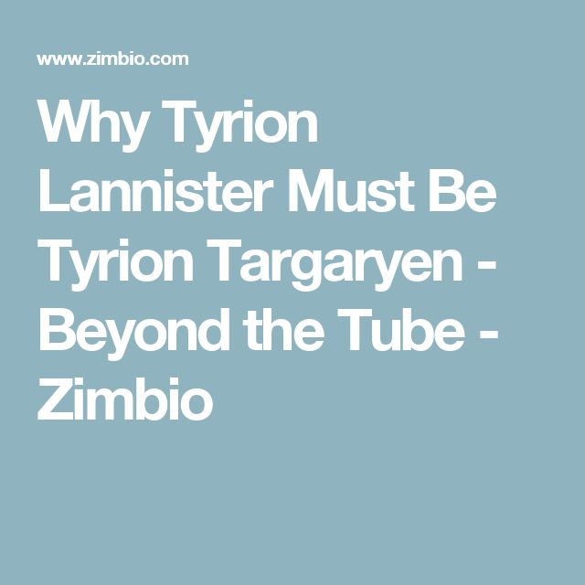 Why Tyrion Lannister Must Be Tyrion Targaryen - Beyond the Tube - Zimbio