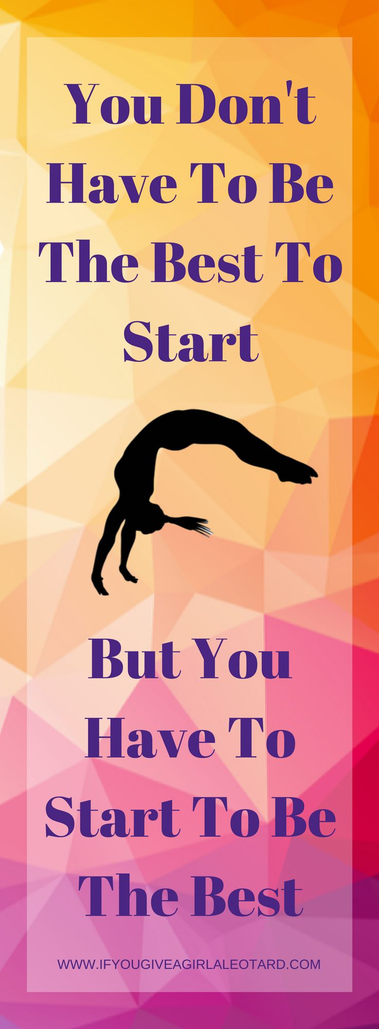 Gymnastics Inspirational Quote - You Don't Have To Be The Best To Start, But You Have To Start To Be The Best