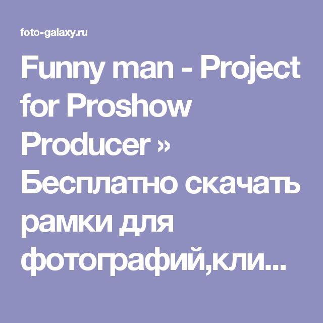 Funny man - Project for Proshow Producer » Бесплатно скачать рамки для фотографий,клипарт,шрифты,шаблоны для Photoshop,костюмы,рамки для фотошопа,обои,фоторамки,DVD обложки,футажи,свадебные футажи,детские футажи,школьные футажи,видеоредакторы,видеоуроки,скрап-наборы