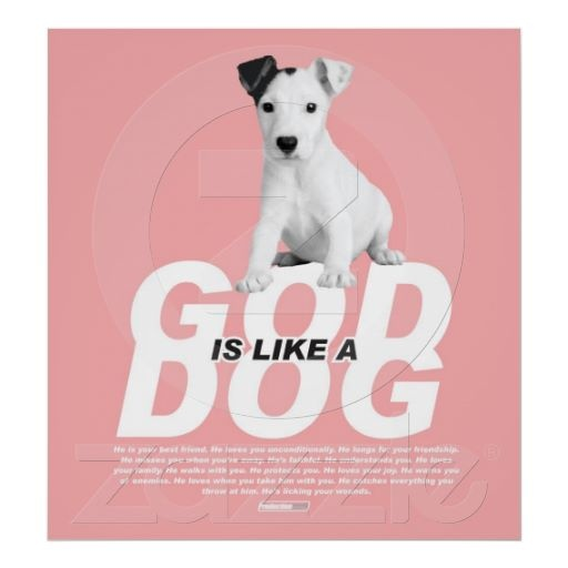 God is like a Dog Pink    Spread the message! The Poster reads: He is your best friend. He loves you unconditionally. He longs for your friendship. He misses you when you're away. He's faithful. He understands you. He loves your family. He walks with you. He protects you. He loves your joy. He warns you of enemies. He loves when you take him with you. He catches everything you throw at him. He's licking your wounds. Great present for a friend!