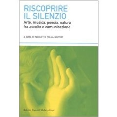 Riscoprire il Silenzio. Arte, musica, poesia, natura fra ascolto e comunicazione.  Di Nicoletta Polla-Mattiot.  Baldini Castoldi Dalai editore.