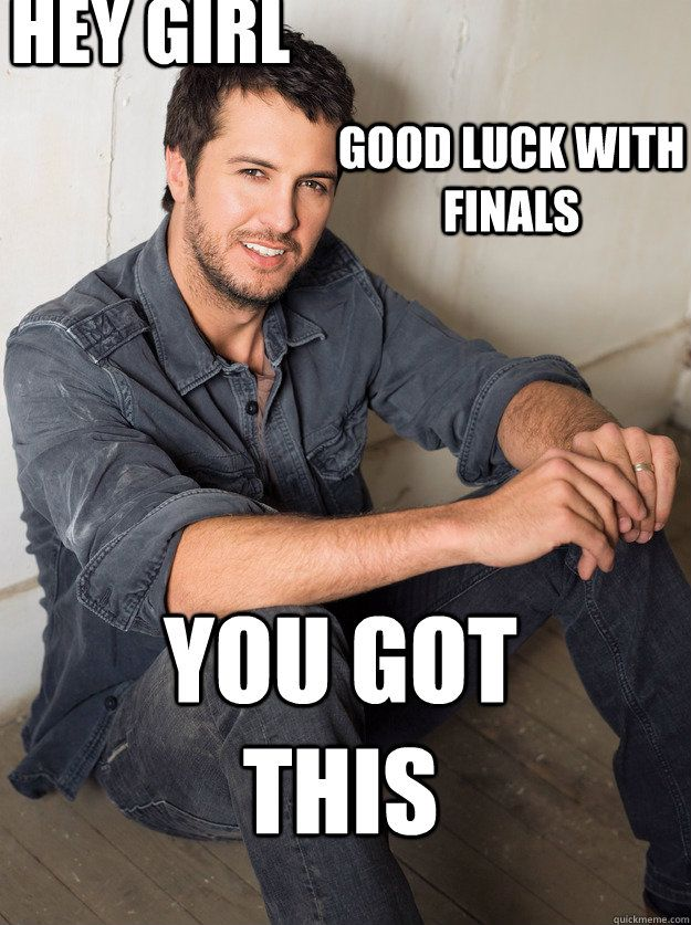 you got this Good luck with finals  hey girl