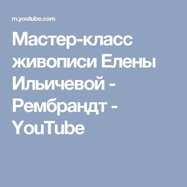 Мастер-класс живописи Елены Ильичевой - Рембрандт - YouTube