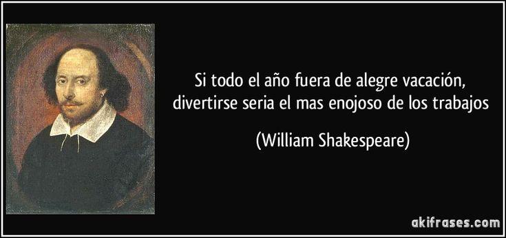 Si todo el año fuera de alegre vacación, divertirse seria el mas enojoso de los trabajos (William Shakespeare)
