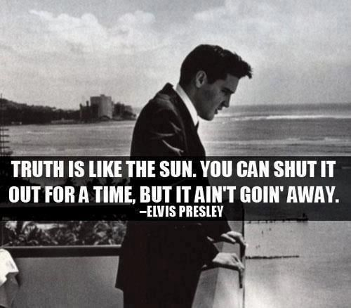 Truth is like the Sun. You can shut it out for a time, but it ain't goin' away. ~ Elvis Presley http://cristimoise.wordpress.com/2012/10/11/elvis-presley-quotes-about-truth/