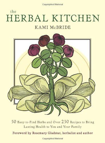 Herbal Kitchen, The: 50 Easy-to-Find Herbs and Over 250 Recipes to Bring Lasting Health to You and Your Family: Kami McBride, Rosemary Glads...