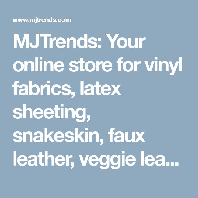 MJTrends: Your online store for vinyl fabrics, latex sheeting, snakeskin, faux leather, veggie leather, sewing supplies, and more.