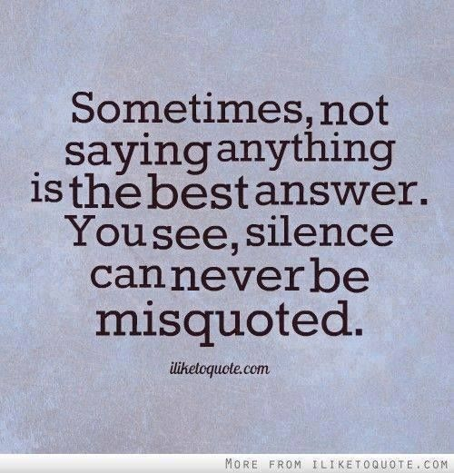 """""""Sometimes, not saying anything is the best answer. You see, Silence can never be misquoted."""""""