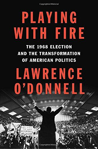 Playing with Fire: The 1968 Election and the Transformation of American Politics by Lawrence O'Donnell