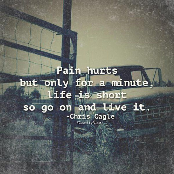 Pain hurts but only for a minute, life is short so go on and live it. #CountryRise #WordsToLiveBy #CountryMusic #Quotes #ChrisCagle
