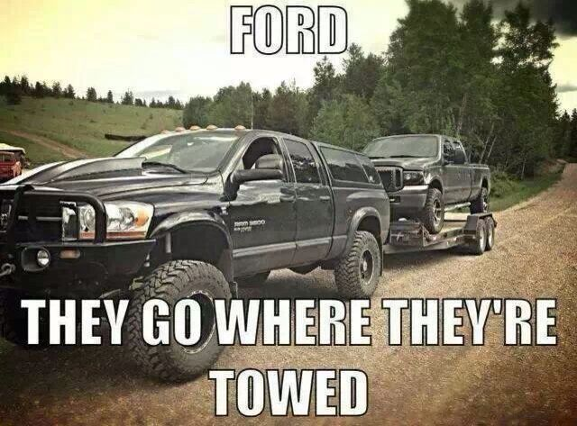 """Ford. They go where they are towed."" Yes, I'm a Dodge kind of girl.  :)"