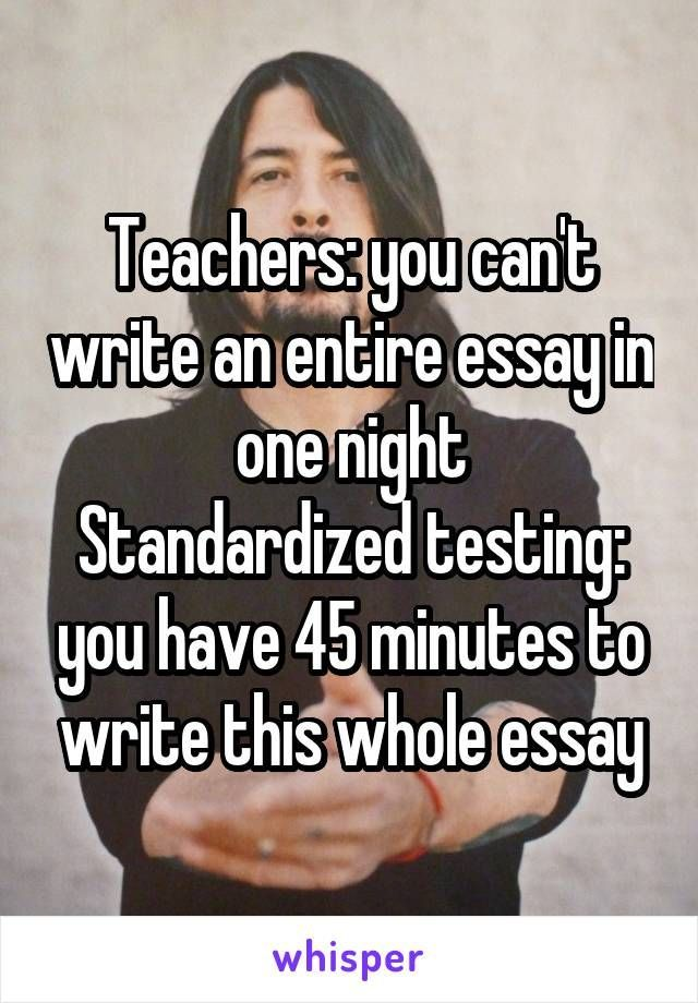 Teachers: you can't write an entire essay in one night Standardized testing: you have 45 minutes to write this whole essay http://ibeebz.com