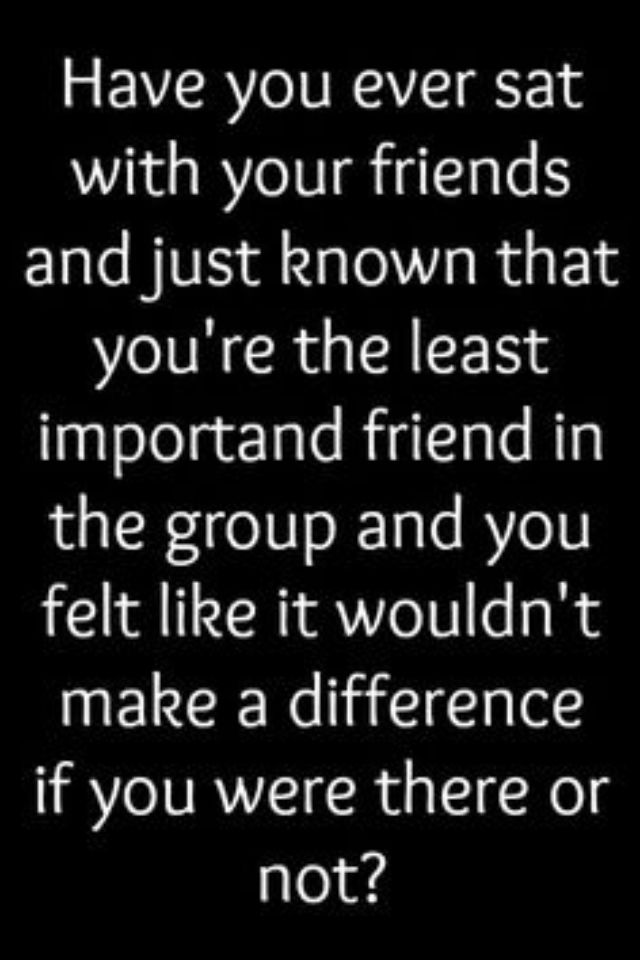 "All the damn time with my ""main"" group.  Now I have the very few who will actually treat me like I'm important and that I matter to them.  Too bad it took me so long to figure it out."